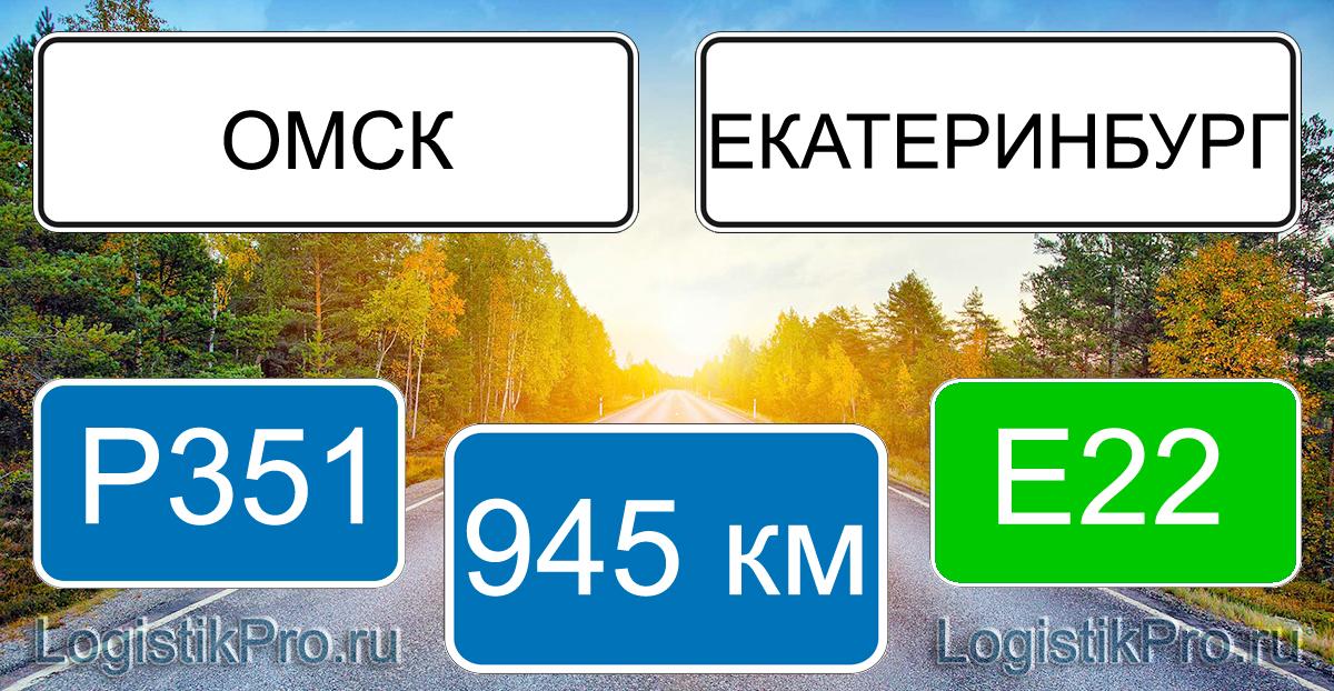Расстояние между Омском и Екатеринбургом 945 км на машине по трассе P351 E22